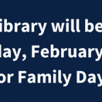Closed for Family Day – Monday, February 12, 2018